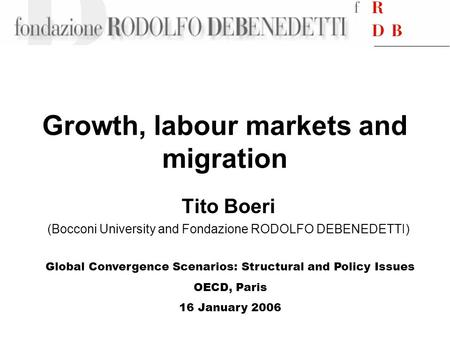 Growth, labour markets and migration Tito Boeri (Bocconi University and Fondazione RODOLFO DEBENEDETTI) Global Convergence Scenarios: Structural and Policy.