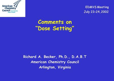 "Richard A. Becker, Ph.D., D.A.B.T American Chemistry Council Arlington, Virginia Comments on ""Dose Setting"" EDMVS Meeting July 23-24, 2002."