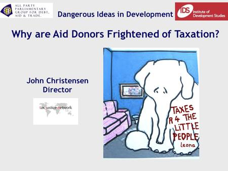 Dangerous Ideas in Development Why are Aid Donors Frightened of Taxation? John Christensen Director.