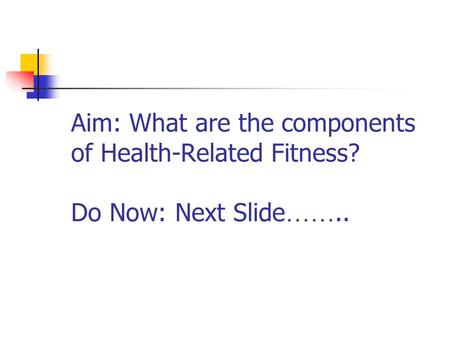Aim: What are the components of Health-Related Fitness? Do Now: Next Slide ……..