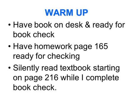 WARM UP Have book on desk & ready for book check Have homework page 165 ready for checking Silently read textbook starting on page 216 while I complete.