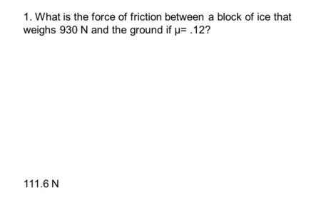 1. What is the force of friction between a block of ice that weighs 930 N and the ground if μ=.12? 111.6 N.