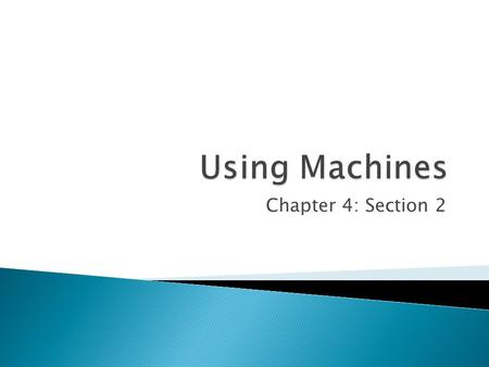 Chapter 4: Section 2.  Machine- device that makes doing work easier ◦ They change the way a person does work, not the amount of work that needs to be.