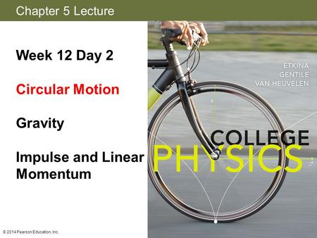 Chapter 5 Lecture Week 12 Day 2 Circular Motion Gravity Impulse and Linear Momentum © 2014 Pearson Education, Inc.