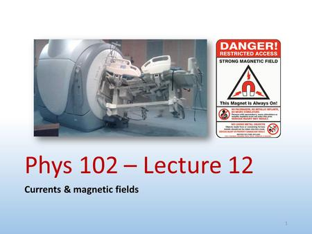 Phys 102 – Lecture 12 Currents & magnetic fields 1.