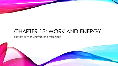 CHAPTER 13: WORK AND ENERGY Section 1: Work, Power, and Machines.