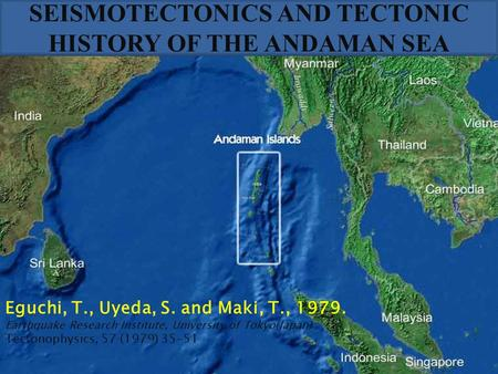 SEISMOTECTONICS AND TECTONIC HISTORY OF THE ANDAMAN SEA Eguchi, T., Uyeda, S. and Maki, T., 1979. Earthquake Research Institute, University of Tokyo(Japan)