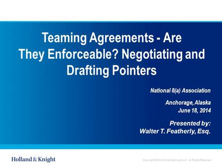 Copyright © 2014 Holland & Knight LLP. All Rights Reserved Teaming Agreements - Are They Enforceable? Negotiating and Drafting Pointers National 8(a) Association.