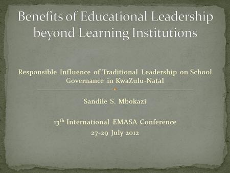 Responsible Influence of Traditional Leadership on School Governance in KwaZulu-Natal Sandile S. Mbokazi 13 th International EMASA Conference 27-29 July.