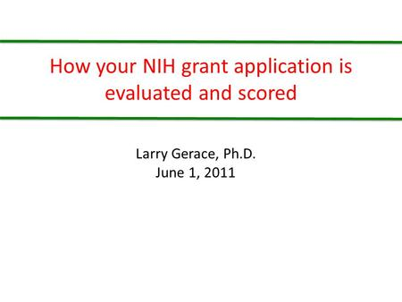 How your NIH grant application is evaluated and scored Larry Gerace, Ph.D. June 1, 2011.