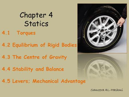 Chapter 4 Statics 4.1 Torques 4.2 Equilibrium of Rigid Bodies 4.3 The Centre of Gravity 4.4 Stability and Balance 4.5 Levers; Mechanical Advantage Sameera.