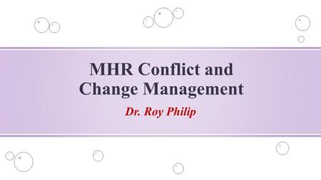 Dr. Roy Philip MHR Conflict and Change Management.