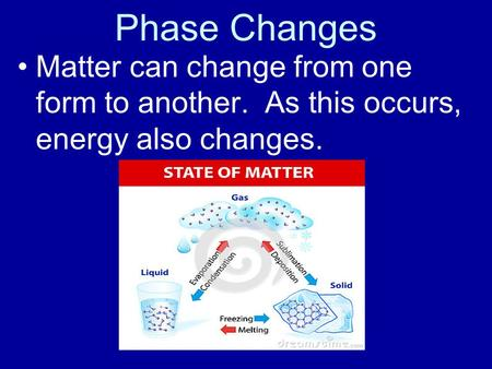 Phase Changes Matter can change from one form to another. As this occurs, energy also changes.