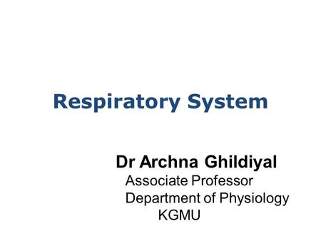 Respiratory System Dr Archna Ghildiyal Associate Professor Department of Physiology KGMU.