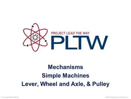 Mechanisms Simple Machines Lever, Wheel and Axle, & Pulley © 2012 Project Lead The Way, Inc.Principles Of Engineering.