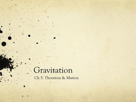 Gravitation Ch 5: Thornton & Marion. Introduction Newton, 1666 Published in Principia, 1687 (needed to develop calculus to prove his assumptions) Newton's.