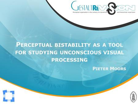 P ERCEPTUAL BISTABILITY AS A TOOL FOR STUDYING UNCONSCIOUS VISUAL PROCESSING P IETER M OORS.