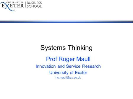 Systems Thinking Prof Roger Maull Innovation and Service Research University of Exeter