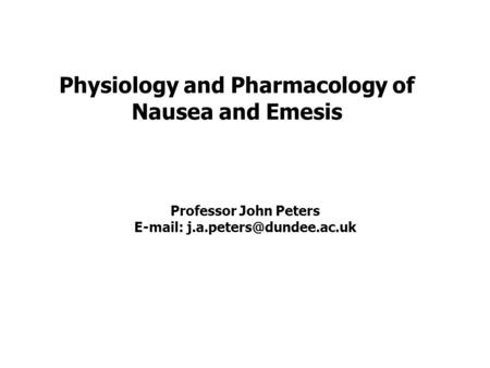 Physiology and Pharmacology of Nausea and Emesis Professor John Peters
