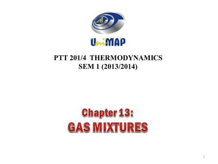 PTT 201/4 THERMODYNAMICS SEM 1 (2013/2014) 1. 2 Objectives Develop rules for determining nonreacting gas mixture properties from knowledge of mixture.