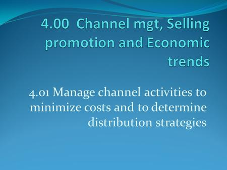 4.01 Manage channel activities to minimize costs and to determine distribution strategies.