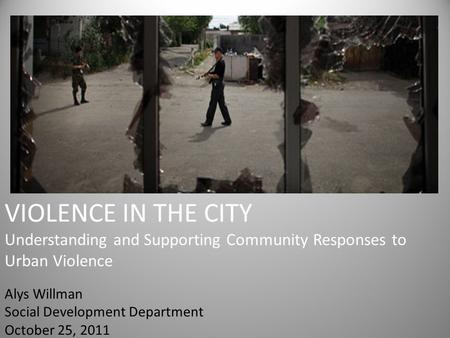 VIOLENCE IN THE CITY Understanding and Supporting Community Responses to Urban Violence Alys Willman Social Development Department October 25, 2011.