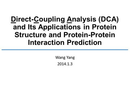 Direct-Coupling Analysis (DCA) and Its Applications in Protein Structure and Protein-Protein Interaction Prediction Wang Yang 2014.1.3.