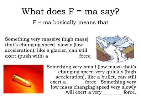 What does F = ma say? F = ma basically means that Something very small (low mass) that's changing speed very quickly (high acceleration), like a bullet,