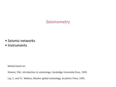 Seismometry Seismic networks Instruments Mainly based on: Shearer, P.M., Introduction to seismology, Cambridge University Press, 1999. Lay, T., and T.C.