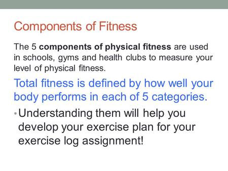 Components of Fitness The 5 components of physical fitness are used in schools, gyms and health clubs to measure your level of physical fitness. Total.