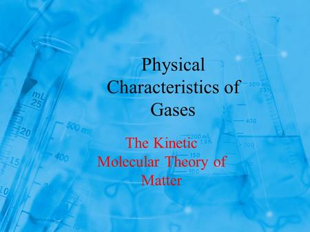 Physical Characteristics of Gases The Kinetic Molecular Theory of Matter.
