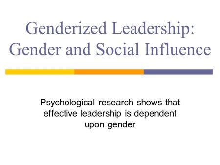 Genderized Leadership: Gender and Social Influence Psychological research shows that effective leadership is dependent upon gender.
