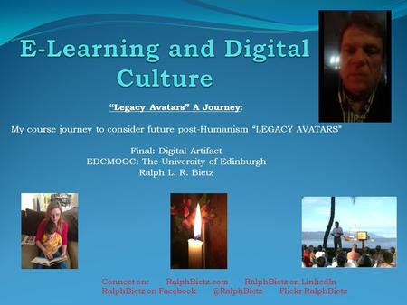 """Legacy Avatars"" A Journey : My course journey to consider future post-Humanism ""LEGACY AVATARS"" Final: Digital Artifact EDCMOOC: The University of Edinburgh."