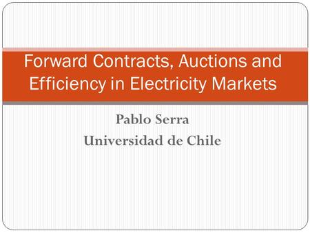 Pablo Serra Universidad de Chile Forward Contracts, Auctions and Efficiency in Electricity Markets.