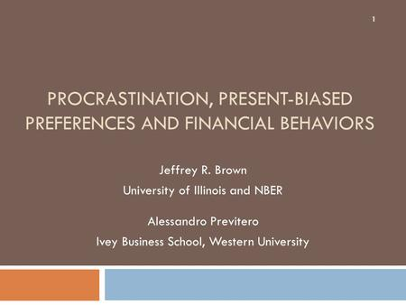 PROCRASTINATION, PRESENT-BIASED PREFERENCES AND FINANCIAL BEHAVIORS Jeffrey R. Brown University of Illinois and NBER Alessandro Previtero Ivey Business.