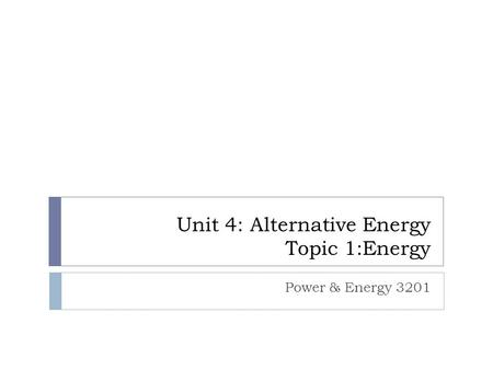 Unit 4: Alternative Energy Topic 1:Energy Power & Energy 3201.