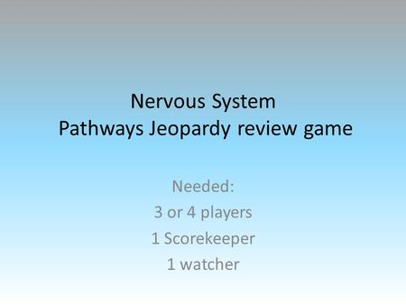 Nervous System Pathways Jeopardy review game Needed: 3 or 4 players 1 Scorekeeper 1 watcher.