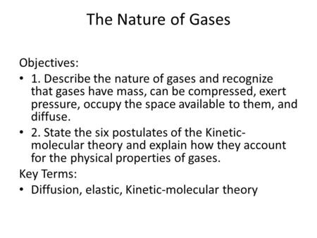 The Nature of Gases Objectives: 1. Describe the nature of gases and recognize that gases have mass, can be compressed, exert pressure, occupy the space.