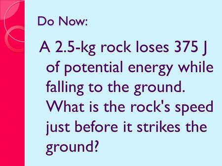 Do Now: A 2.5-kg rock loses 375 J of potential energy while falling to the ground. What is the rock's speed just before it strikes the ground?