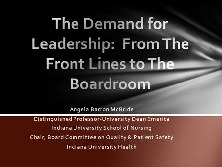 Angela Barron McBride Distinguished Professor-University Dean Emerita Indiana University School of Nursing Chair, Board Committee on Quality & Patient.