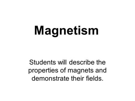 Magnetism Students will describe the properties of magnets and demonstrate their fields.