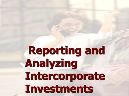 Reporting and Analyzing Intercorporate Investments Reporting and Analyzing Intercorporate Investments Reporting and Analyzing Intercorporate Investments.