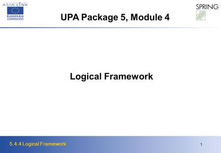 5.4.4 Logical Framework 1 Logical Framework UPA Package 5, Module 4.