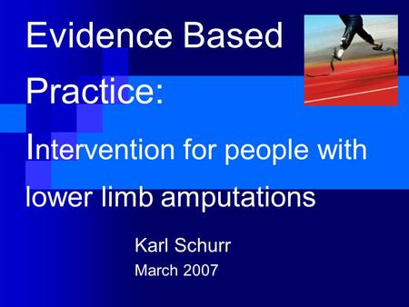 Evidence Based Practice: I ntervention for people with lower limb amputations Karl Schurr March 2007.