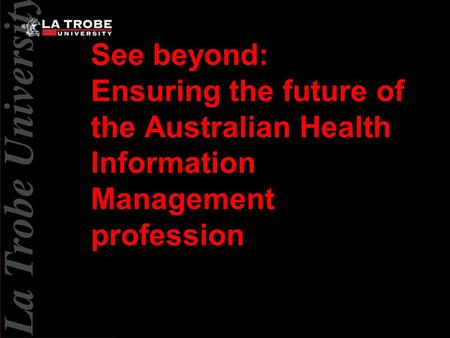 See beyond: Ensuring the future of the Australian Health Information Management profession.