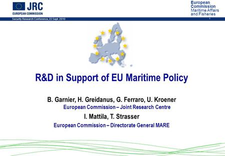 Security Research Conference, 22 Sept. 2010 1 R&D in Support of EU Maritime Policy B. Garnier, H. Greidanus, G. Ferraro, U. Kroener European Commission.