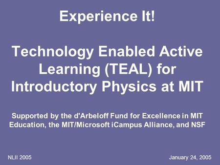 NLII 2005 January 24, 2005 Experience It! Technology Enabled Active Learning (TEAL) for Introductory Physics at MIT Supported by the d'Arbeloff Fund for.