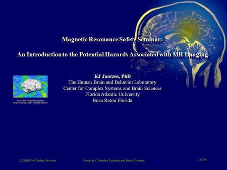1 of 24 CCS&BS MR Safety SeminarCenter for Complex Systems and Brain Sciences Magnetic Resonance Safety Seminar: An Introduction to the Potential Hazards.