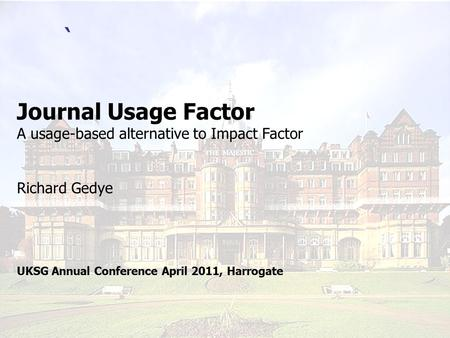 ` Journal Usage Factor A usage-based alternative to Impact Factor Richard Gedye UKSG Annual Conference April 2011, Harrogate.