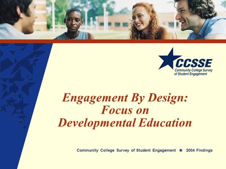 Engagement By Design: Focus on Developmental Education Community College Survey of Student Engagement 2004 Findings.